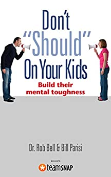 "Don't ""Should"" On Your Kids: Build Their Mental Toughness by [Dr. Rob Bell, Bill Parisi]"