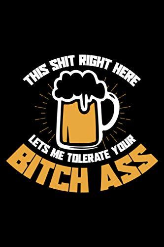 This Shit Right Here Lets Me Tolerate Your Bitch Ass: A5 Liniertes Notizbuch auf 120 Seiten - Bier Hopfen Weizen Notizheft | Geschenkidee für Biertrinker, Brauer, Brauen und Bier Trinker