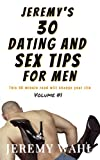 JEREMY'S 30 DATING and SEX TIPS for MEN: This 90-Minute Read Will Change Your Life! (JEREMY'S DATING AND SEX TIPS Book 1)