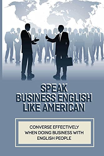 Speak Business English Like American: Converse Effectively When Doing Business With English People: Business Vocabulary In Use In English