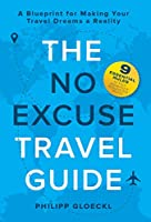 The NO EXCUSE Travel Guide: A Blueprint for Making Your Travel Dreams a Reality