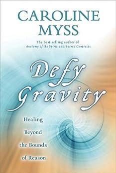 Defy Gravity: Healing Beyond the Bounds of Reason by [Caroline Myss]