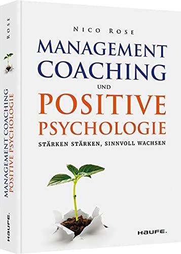Management-Coaching und Positive Psychologie: Stärken stärken, sinnvoll wachsen (Haufe Fachbuch)