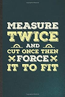 Measure Twice and Cut Once Then Force It to Fit: Funny Carpenter Woodworking Blank Lined Notebook/ Journal For Handyman Father, Inspirational Saying ... Birthday Gift Idea Classic 6x9 110 Pages
