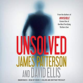 Unsolved                   By:                                                                                                                                 James Patterson,                                                                                        David Ellis                               Narrated by:                                                                                                                                 Kevin T. Collins,                                                                                        Brittany Pressley                      Length: 12 hrs and 12 mins     282 ratings     Overall 4.6