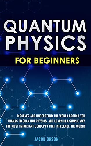 Quantum Physics for Beginners: Discover and Understand the World Around You Thanks to Quantum Physics, And Learn in a Simple Way the Most Important Concepts that Influence the World.