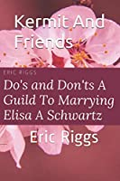 Kermit And Friends ~ Do's And Don't ~ A Guild To Marrying Elisa A Schwartz