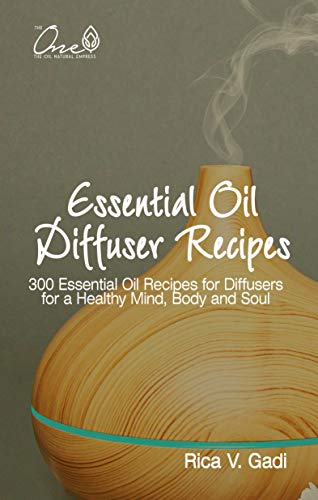 Essential Oil Diffuser Recipes: 300 Essential Oil Recipes for Diffusers for a Healthy Mind, Body and Soul (English Edition)