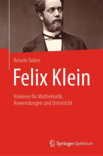 Felix Klein: Visionen für Mathematik, Anwendungen und Unterricht (German Edition)