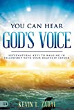 You Can Hear God's Voice: Supernatural Keys to Walking in Fellowship with Your Heavenly Father