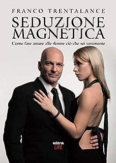 Seduzione magnetica: Come fare amare alle donne ciò che sei veramente