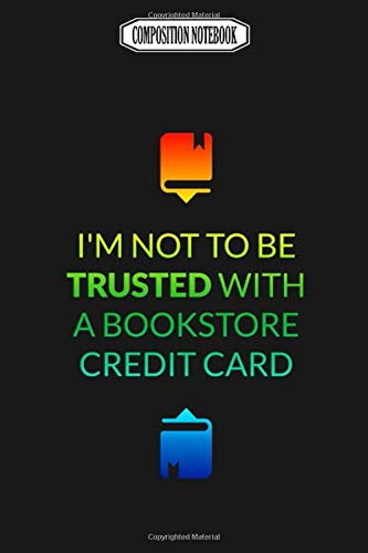 Composition Notebook: I'm Not to Be Trusted in a Bookstore With a Credit Card Memory Best Club Examination Bonsai Accessories Coloring Book Notebook Journal Notebook Blank Lined Ruled 6x9 100 Pages