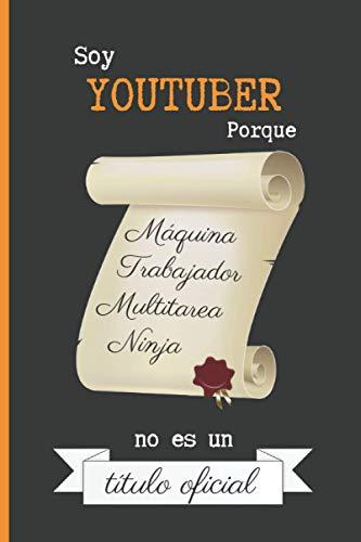 SOY YOUTUBER PORQUE MÁQUINA TRABAJADOR MULTITAREA NINJA NO ES UN TÍTULO OFICIAL: CUADERNO DE NOTAS. LIBRETA DE APUNTES, DIARIO PERSONAL O AGENDA PARA YOUTUBERS. REGALO DE CUMPLEAÑOS.