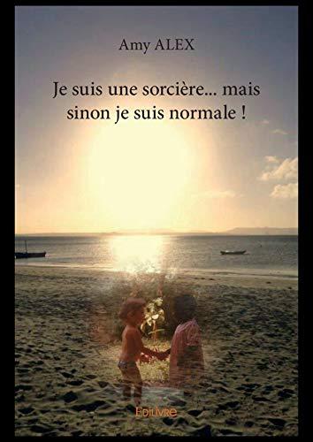 Je suis une sorcière... mais sinon je suis normale ! (French Edition)