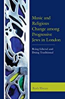 Music and Religious Change among Progressive Jews in London: Being Liberal and Doing Traditional