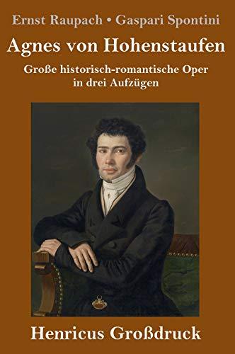 Agnes von Hohenstaufen (Großdruck): Große historisch-romantische Oper in drei Aufzügen