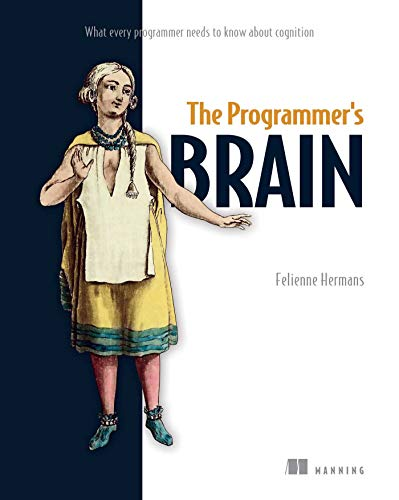 The Programmer's Brain: What every programmer needs to know about cognition Front Cover