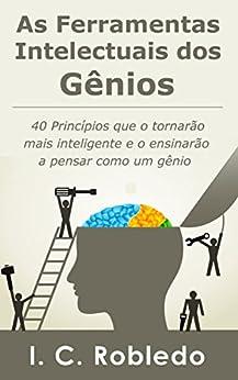 As Ferramentas Intelectuais dos Gênios: 40 Princípios que o tornarão mais inteligente e o ensinarão a pensar como um gênio (Domine Sua Mente, Transforme Sua Vida) por [I. C. Robledo, Luciana Aflitos]