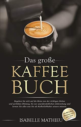 Das große Kaffee Buch: Begeben Sie sich auf die Reise von der richtigen Bohne und perfekten Röstung, bis zur unwiderstehlichen Zubereitung & lernen Sie alles was Sie als Kaffeeliebhaber wissen müssen