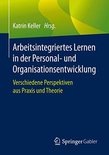 Arbeitsintegriertes Lernen in der Personal- und Organisationsentwicklung: Verschiedene Perspektiven aus Praxis und Theorie