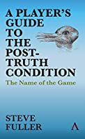 A Player's Guide to the Post-truth Condition: The Name of the Game (Key Issues in Modern Sociology)