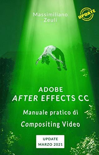 Adobe After Effects CC - Manuale pratico di Compositing Video: Lezioni di aggiornamento e integrazione - Marzo 2021 (Adobe After Effects CC – Manuale pratico di Compositing Video (Versione a Colori))