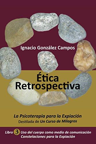 Ética Retrospectiva Libro Tercero: La Psicoterapia para la Expiación destilada de Un Curso de Milagros. Uso del cuerpo como medio de comunicación. Constelaciones para la Expiación.