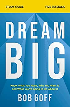 Dream Big Study Guide: Know What You Want, Why You Want It, and What You're Going to Do About It by [Bob Goff]