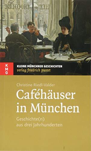 Caféhäuser in München: Geschichte(n) aus drei Jahrhunderten (Kleine Münchner Geschichten)