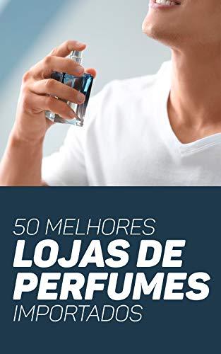 50 Melhores Lojas de Perfumes Importados: Promoções, Vantagens e Curiosidades Para Não Perder As Melhores Oportunidades da Perfumaria (Portuguese Edition)