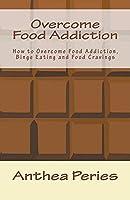 Overcome Food Addiction: How to Overcome Food Addiction, Binge Eating and Food Cravings (Eating Disorders)