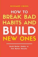 How to Break Bad Habits and Build New Ones: Build Better Habits to Get Better Results