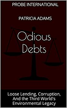Odious Debts: Loose Lending, Corruption, And the Third World's Environmental Legacy by [Patricia Adams, Probe International]