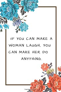 If you can make a woman laugh, you can make her do Anything.: Notebook, Journal, Diary, Perfect For Gift, (120 Pages, , 6x9)