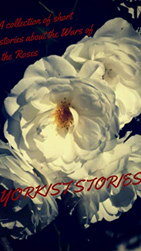 Yorkist Stories: A collection of short stories about the Wars of the Roses by [Michèle Schindler, Jennifer Wilson, J.P. Reedman, Marla Skidmore, Alex Marchant, Joanne Larner, Robin Kaye, Elizabeth Celeone, Brian Wainwright, Jessie Prichard Hunter]