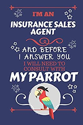 I'm A Insurance Sales Agent And Before I Answer You I Will Need To Consult With My Parrot: Perfect Gag Gift For A Truly Great Insurance Sales Agent   ...   Work   Job   Humour and Banter   Birthda