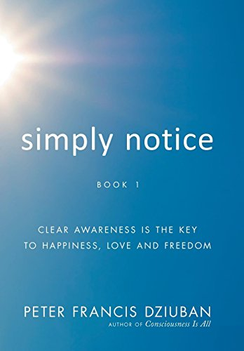Simply Notice: Clear Awareness is the Key to Happiness, Love and Freedom