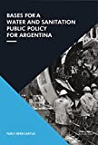 Bases for a Water and Sanitation Public Policy for Argentina (English Edition)