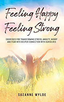 Feeling Happy, Feeling Strong: Exercises for Transforming Stress, Anxiety, Worry and Fear into Deeper Connection with Ourselves by [Suzanne Wylde]
