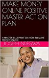 MAKE MONEY ONLINE POSITIVE MASTER ACTION PLAN: A MASTER BLUEPRINT ON HOW TO MAKE MONEY ONLINE (English Edition)