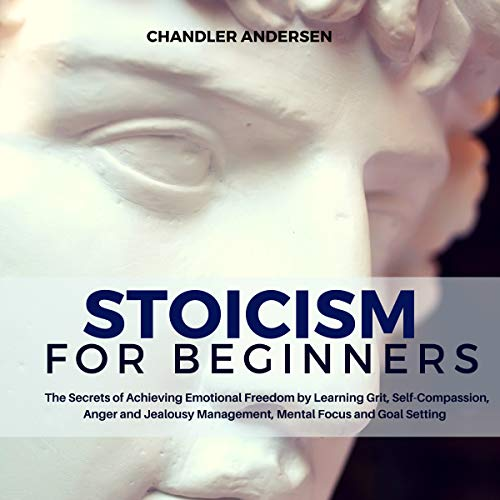 Stoicism: Stoicism for Beginners - The Secrets of Achieving Emotional Freedom by Learning Grit, Self-Compassion, Anger and Jealousy Management, Mental Focus and Goal Setting cover art