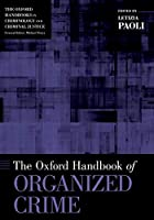 The Oxford Handbook of Organized Crime (Oxford Handbooks in Criminology and Criminal Justice)