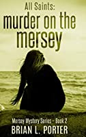 All Saints: Murder on the Mersey (Mersey Murder Mysteries Book 2)
