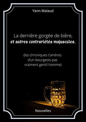 La dernière gorgée de bière, et autres contrariétés majuscules: (ou les chroniques t'amères d'un bourgeois pas vraiment gentilhomme) (French Edition)