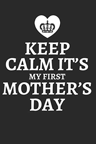 KEEP CALM IT'S MY FIRST MOTHER'S DAY: für Mütter Notebook Mama Notizbuch Baby Mum Journal 6x9 kariert