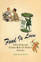 Food Is Love: Advertising and Gender Roles in Modern America