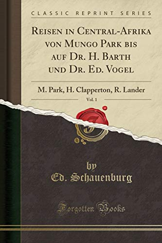 Reisen in Central-Afrika Von Mungo Park Bis Auf Dr. H. Barth Und Dr. Ed. Vogel, Vol. 1: M. Park, H. Clapperton, R. Lander (Classic Reprint)