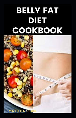 BELLY FAT DIET COOKBOOK: A delicious recipes to reduce belly fat and shed weight with good sound health