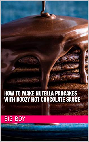 How To Make Nutella Pancakes with Boozy Hot Chocolate Sauce (English Edition)