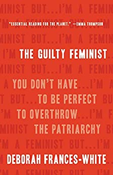 The Guilty Feminist: You Don't Have to Be Perfect to Overthrow the Patriarchy by [Deborah Frances-White]